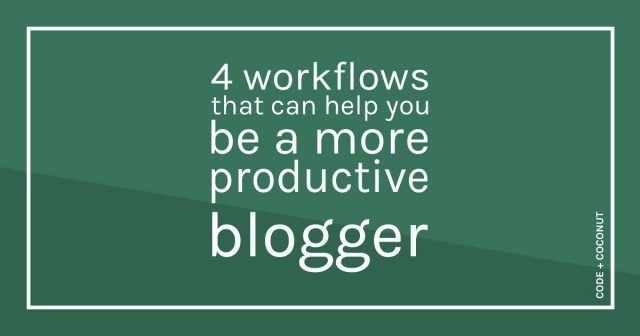 4 Workflows That Can Help You Be a More Productive Blogger