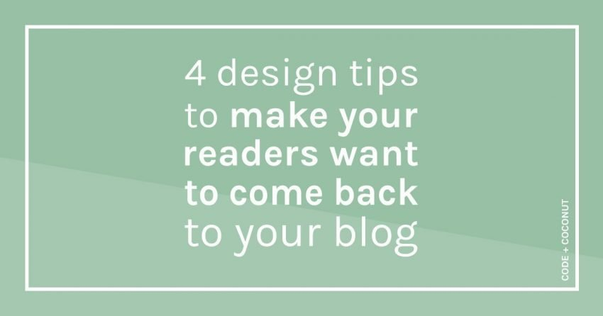 4 Design Tips to Make Your Readers Want to Come Back to Your Blog