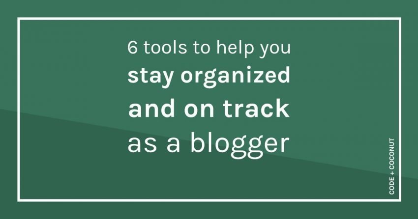 6 Tools to Help You Stay Organized and on Track as a Blogger